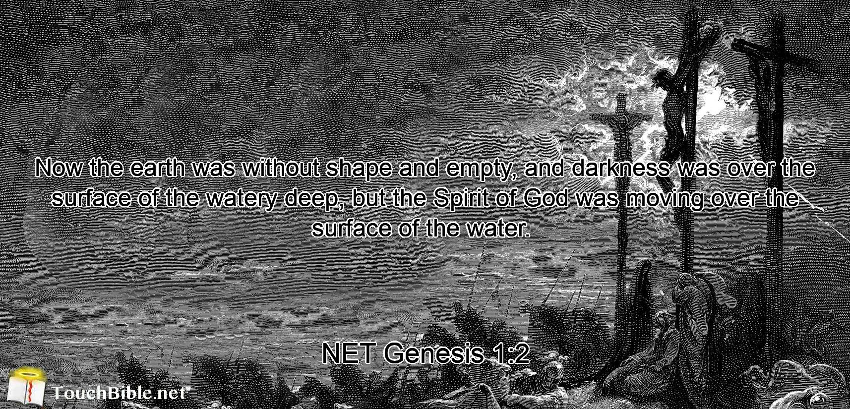 Now  the earth  was without shape and empty,  and darkness  was over the surface of the watery deep,  but the Spirit of God  was moving  over the surface  of the water.