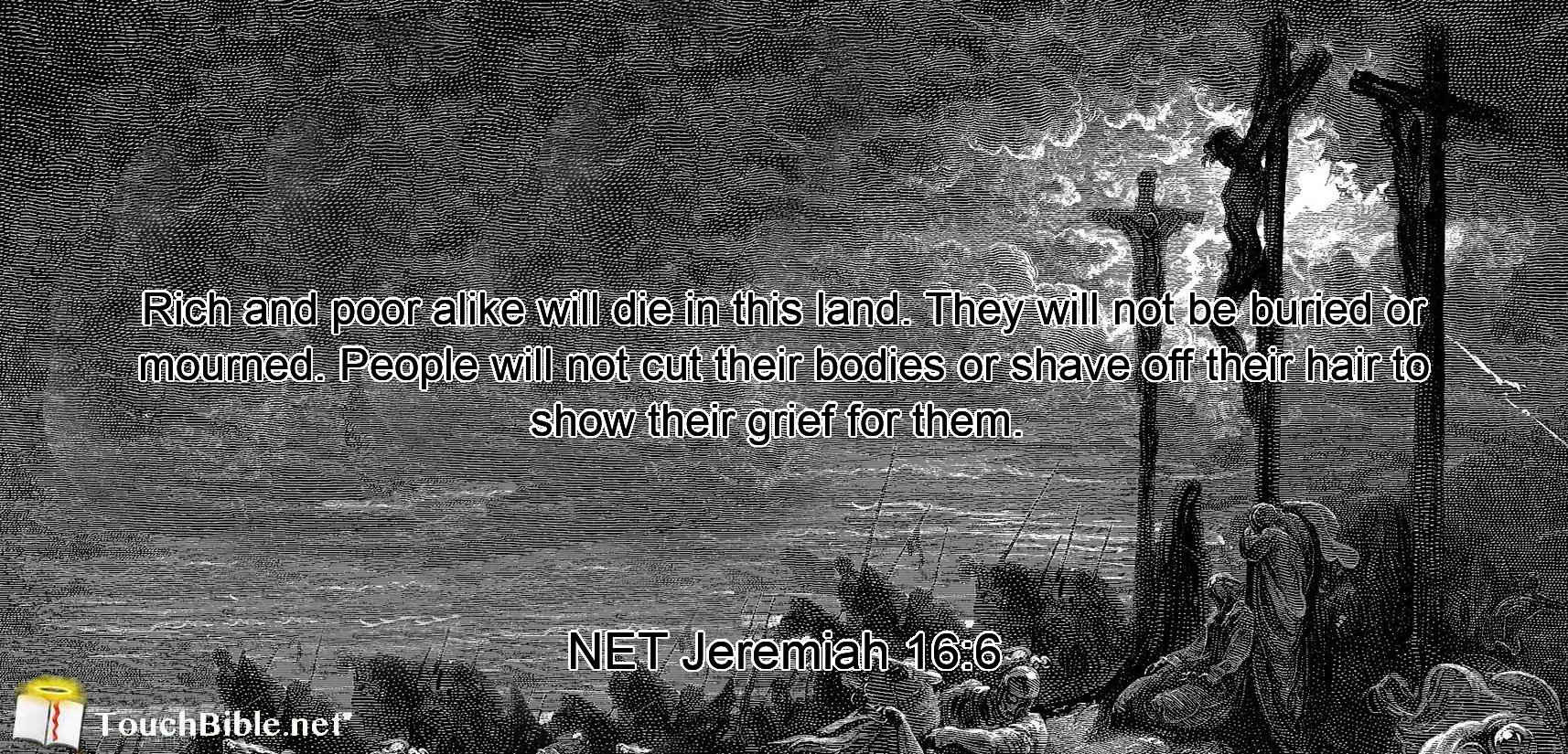 Rich and poor alike will die in this land. They will not be buried or mourned. People will not cut their bodies or shave off their hair to show their grief for them.