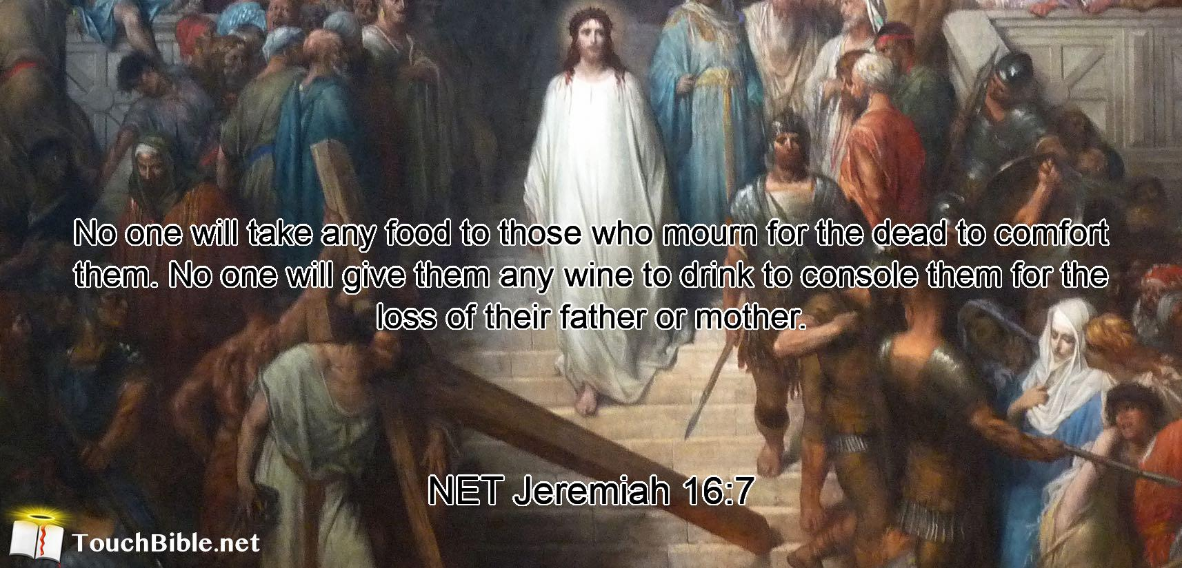 No one will take any food to those who mourn for the dead to comfort them. No one will give them any wine to drink to console them for the loss of their father or mother.