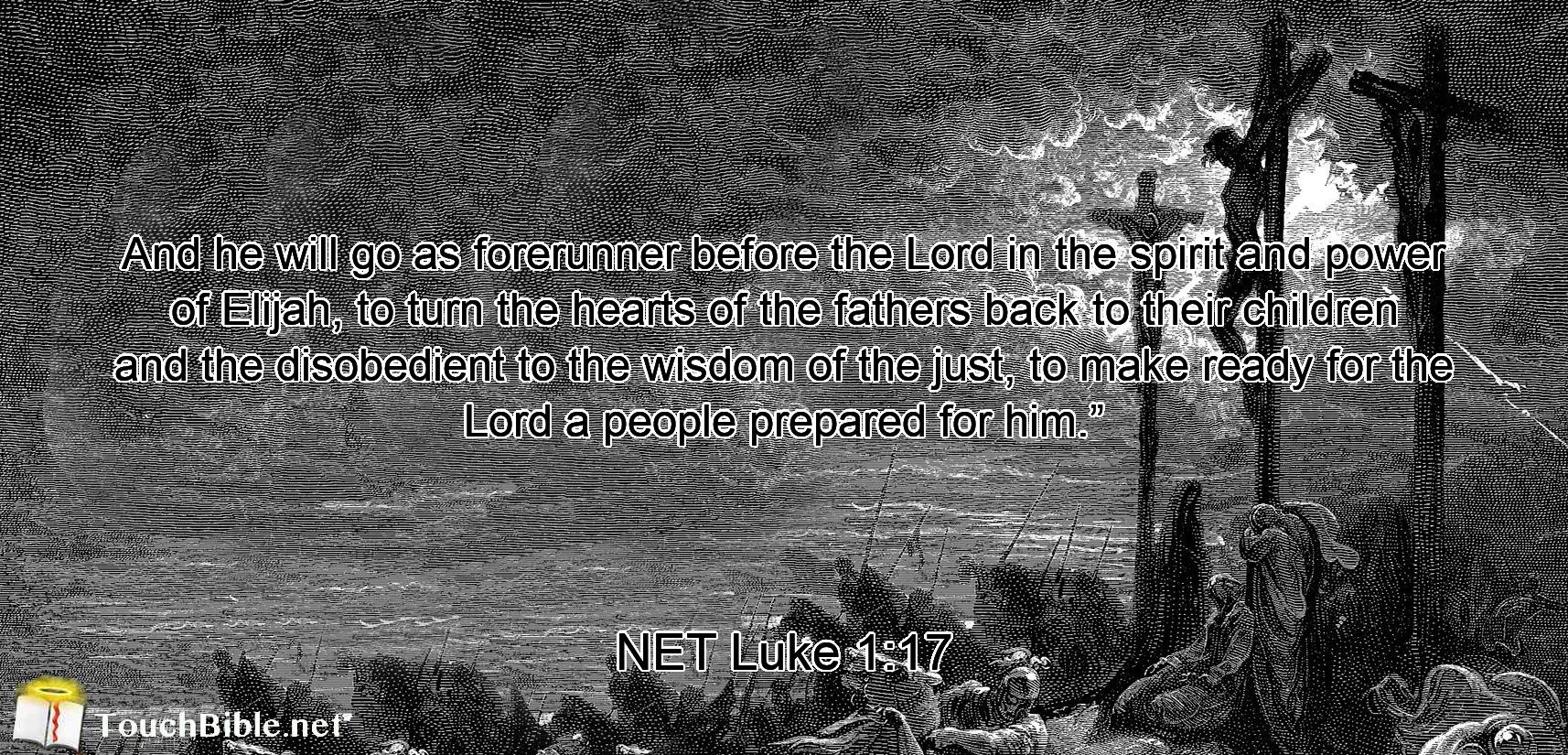 """And he will go as forerunner before the Lord  in the spirit and power of Elijah, to turn the hearts of the fathers back to their children and the disobedient to the wisdom of the just,  to make ready for the Lord a people prepared for him."""""""
