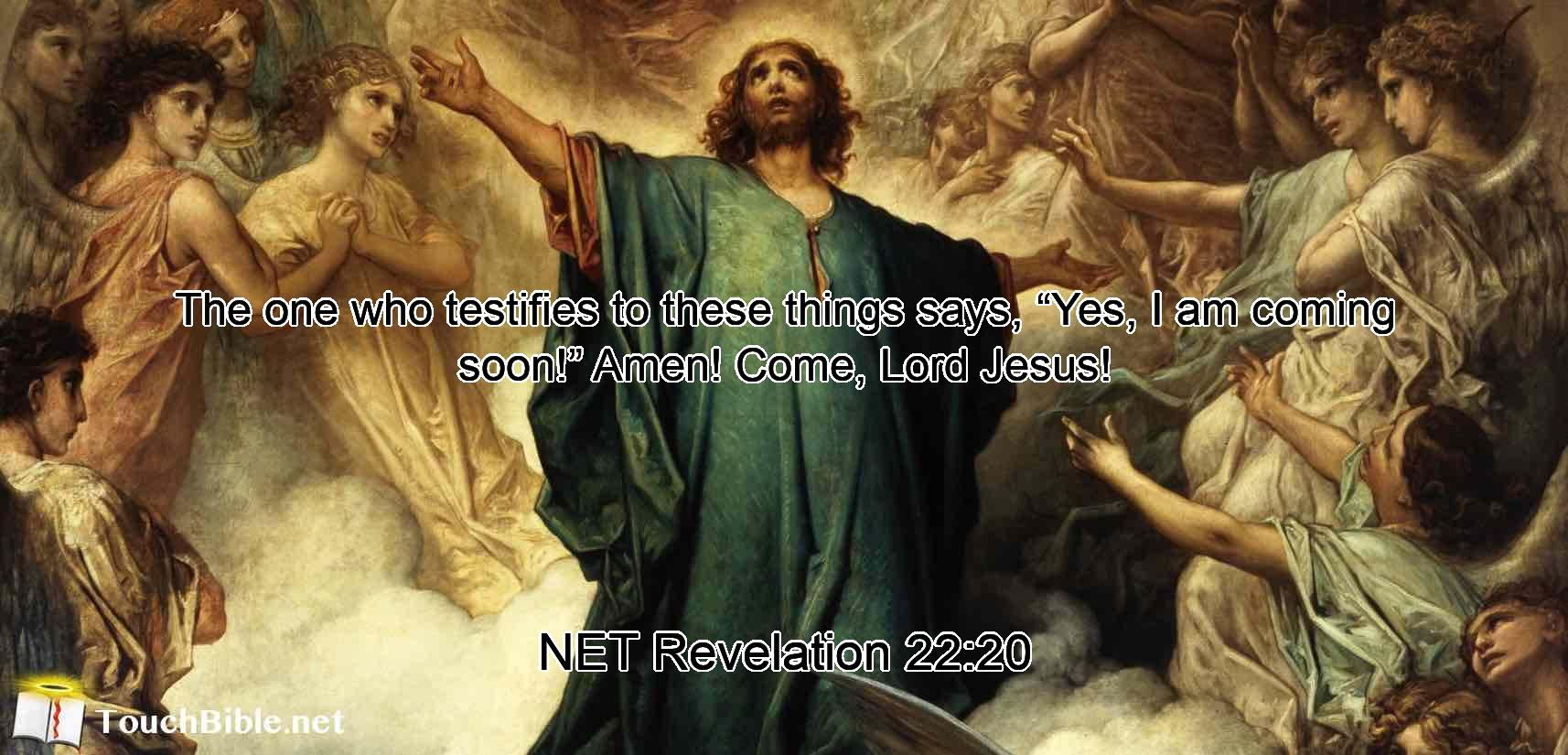 """The one who testifies to these things says, """"Yes, I am coming soon!"""" Amen! Come, Lord Jesus!"""